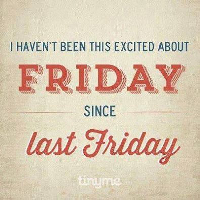 True Story: I haven't been this excited about Friday since last Friday! htp://etzly.com