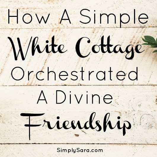 How A Simple White Cottage Orchestrated A Divine Friendship | Simply Sara