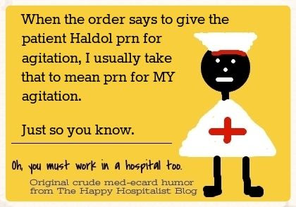When the order says to give the patient Haldol prn for agitation, I usually take that to mean prn for MY agitation.  Just so you know nurse ecard humor photo.