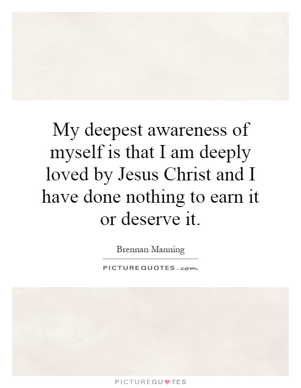 My Deepest Awareness Of Myself Is That I Am Deeply Loved By