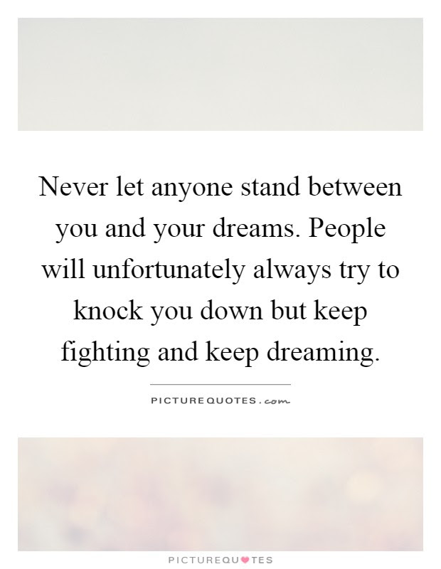Never Let Anyone Stand Between You And Your Dreams People Will