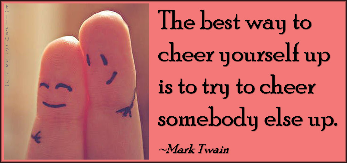The Best Way To Cheer Yourself Up Is To Try To Cheer Somebody Else