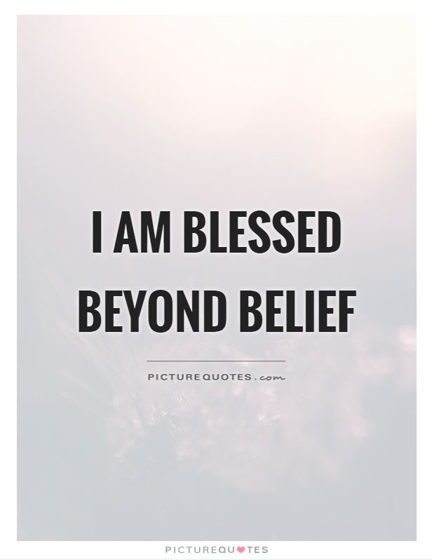 I Am Blessed Beyond Belief Picture Quotes