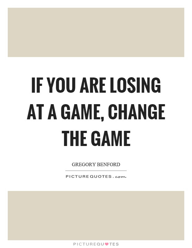 If You Are Losing At A Game Change The Game Picture Quotes