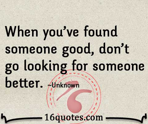 When Youre Found Someone Good Dont Go Looking For Someone Better
