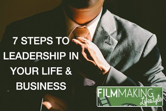 7 Steps to Leadership in Your Business & Your Life • Filmmaking Lifestyle