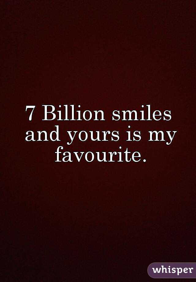 7 Billion Smiles And Yours Is My Favourite