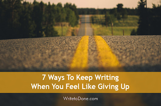7 Ways To Keep Writing When You Feel Like Giving Up