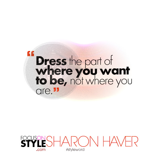 Dress the part of where you want to be, not where you are - Sharon Haver- FocusOnStyle.com
