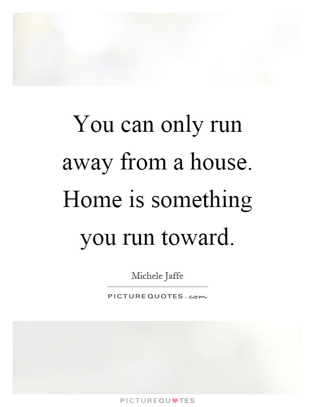 You Can Only Run Away From A House Home Is Something You Run Picture Quotes