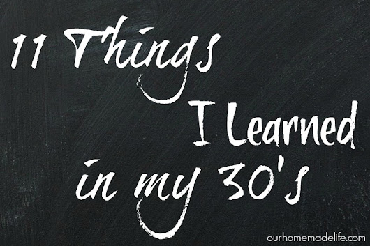 11 Things I Have Learned in My 30's - Our Homemade Life