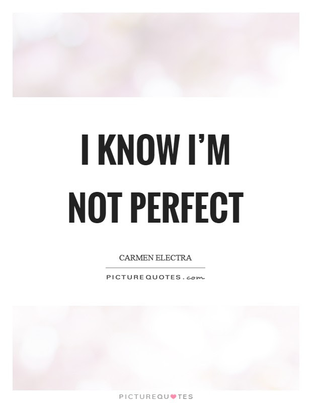 I Know Im Not Perfect Picture Quotes