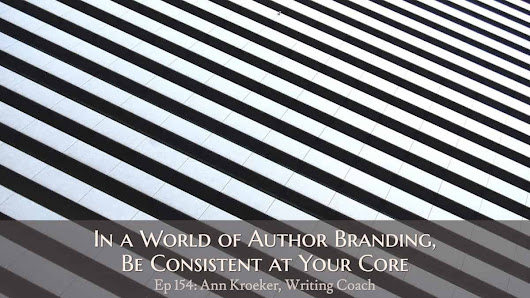 Ep 154: In a World of Author Branding, Be Consistent at Your Core - Ann Kroeker, Writing Coach