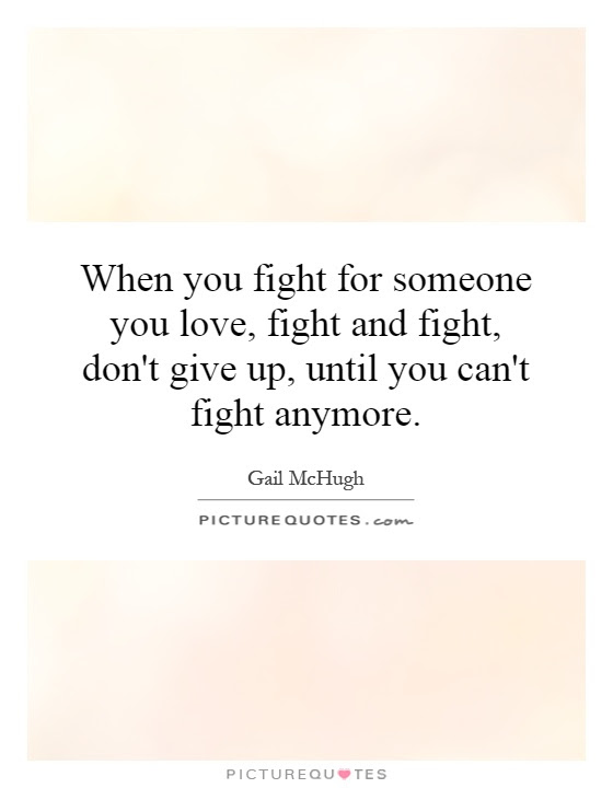 When You Fight For Someone You Love Fight And Fight Dont Give