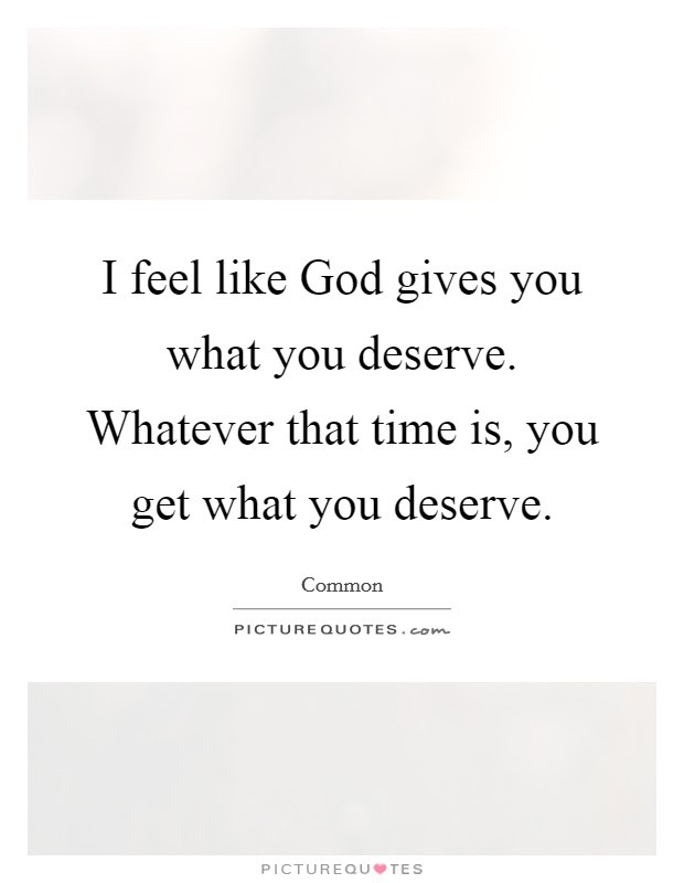 What I Deserve Quotes Sayings What I Deserve Picture Quotes