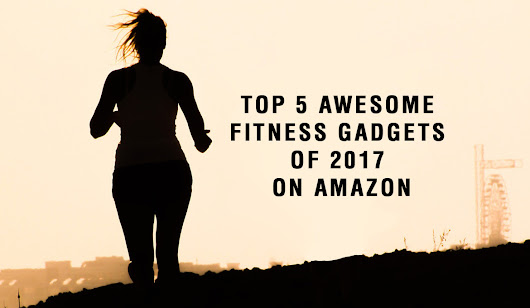 BEST 5 AWESOME FITNESS GADGETS OF 2017 ON AMAZON