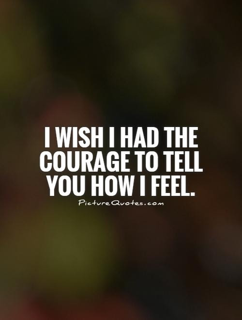 I Wish I Had The Courage To Tell You How I Feel Picture Quotes