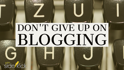 Don't Give up on Blogging - YM Sidekick