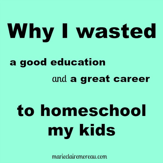 Why I wasted my education/career to homeschool my kids