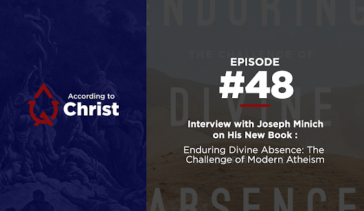 "Ep. #48: Interview With Joseph Minich on His New Book ""Enduring Divine Absence: The Challenge of Modern Atheism""."