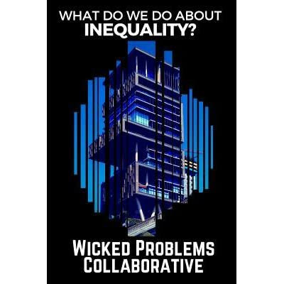 What Do We Do about Inequality? (Wicked Problems Collaborative: Book 1)