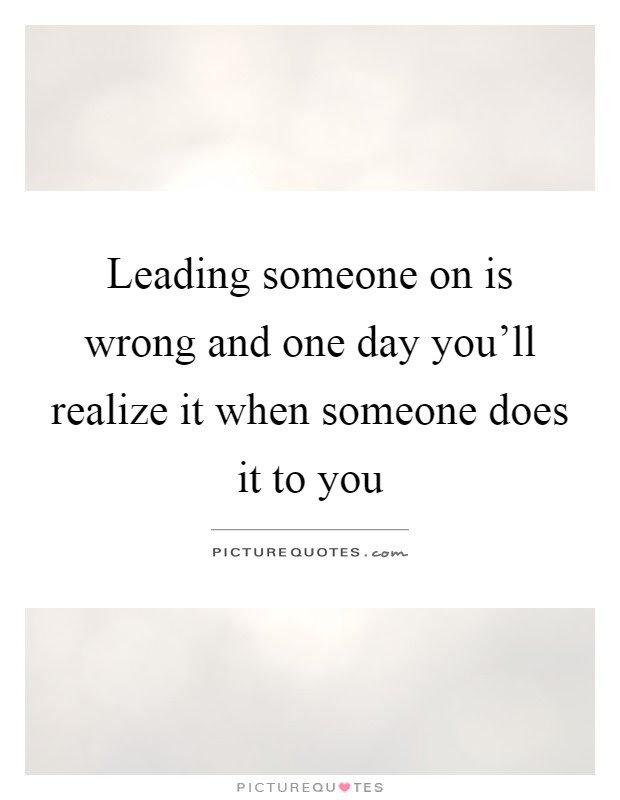 Leading Someone On Is Wrong And One Day Youll Realize It When