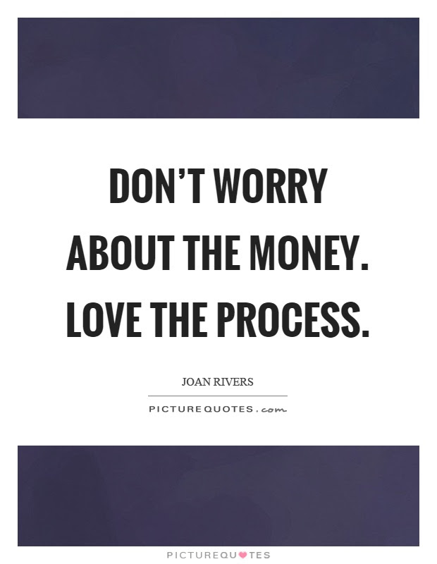 Dont Worry About The Money Love The Process Picture Quotes