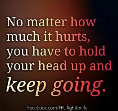 No Matter How Much It Hurts You Have To Hold Your Head Up And Keep