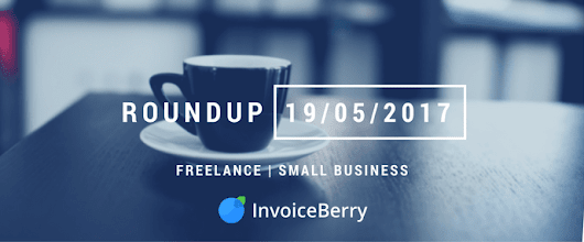 Small Business and Freelancing Roundup: Week of 19/05/17 | InvoiceBerry Blog