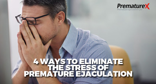 4 Ways to Eliminate the Stress of Premature Ejaculation