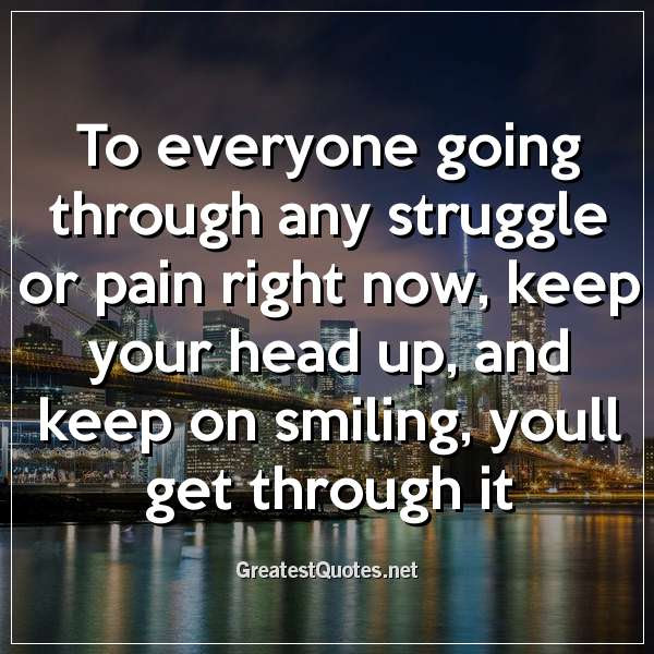 To Everyone Going Through Any Struggle Or Pain Right Now Keep Your