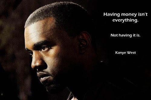 Having Money Isnt Everything Not Having It Is Kanye West