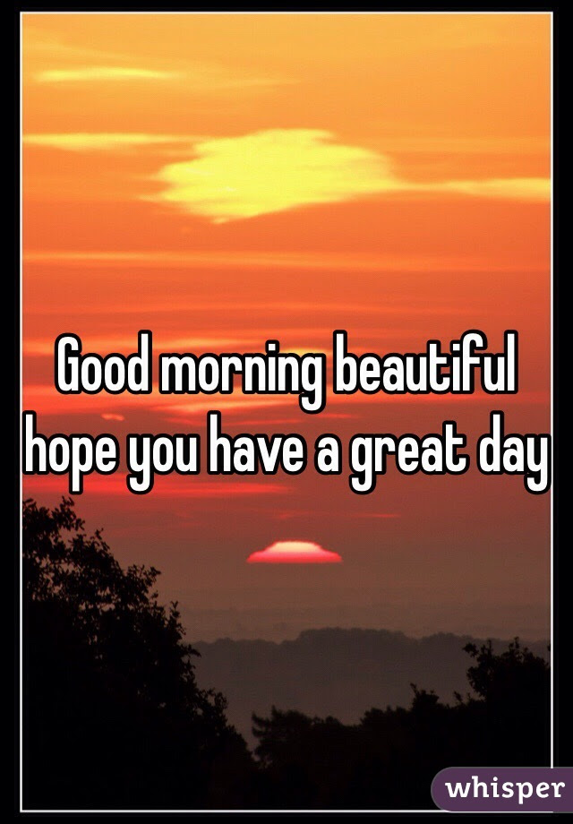 Good Morning Beautiful Hope You Have A Great Day