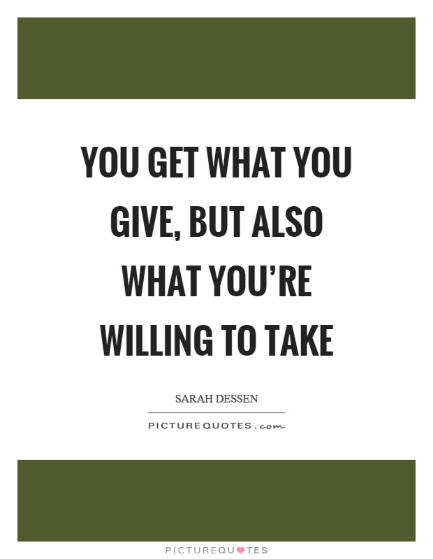You Get What You Give But Also What Youre Willing To Take