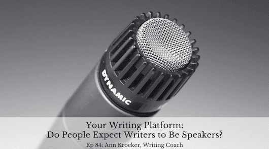 Ep 84: Your Writing Platform - Do People Expect Writers to Be Speakers? - Ann Kroeker, Writing Coach
