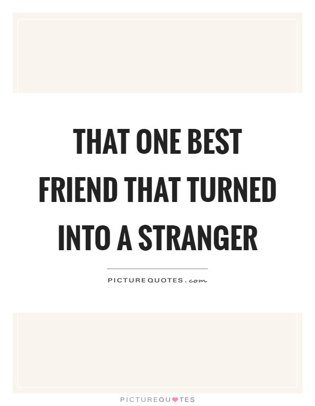 That One Best Friend That Turned Into A Stranger Picture Quotes
