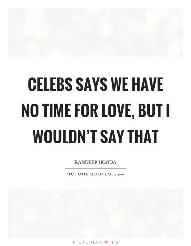 Celebs Says We Have No Time For Love But I Wouldnt Say That