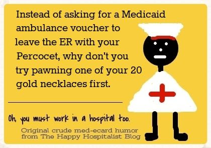 Instead of asking for a Medicaid ambulance voucher to leave the ER with your Percocet, why don't you try pawning one of your 20 gold necklaces first ecard humor photo.