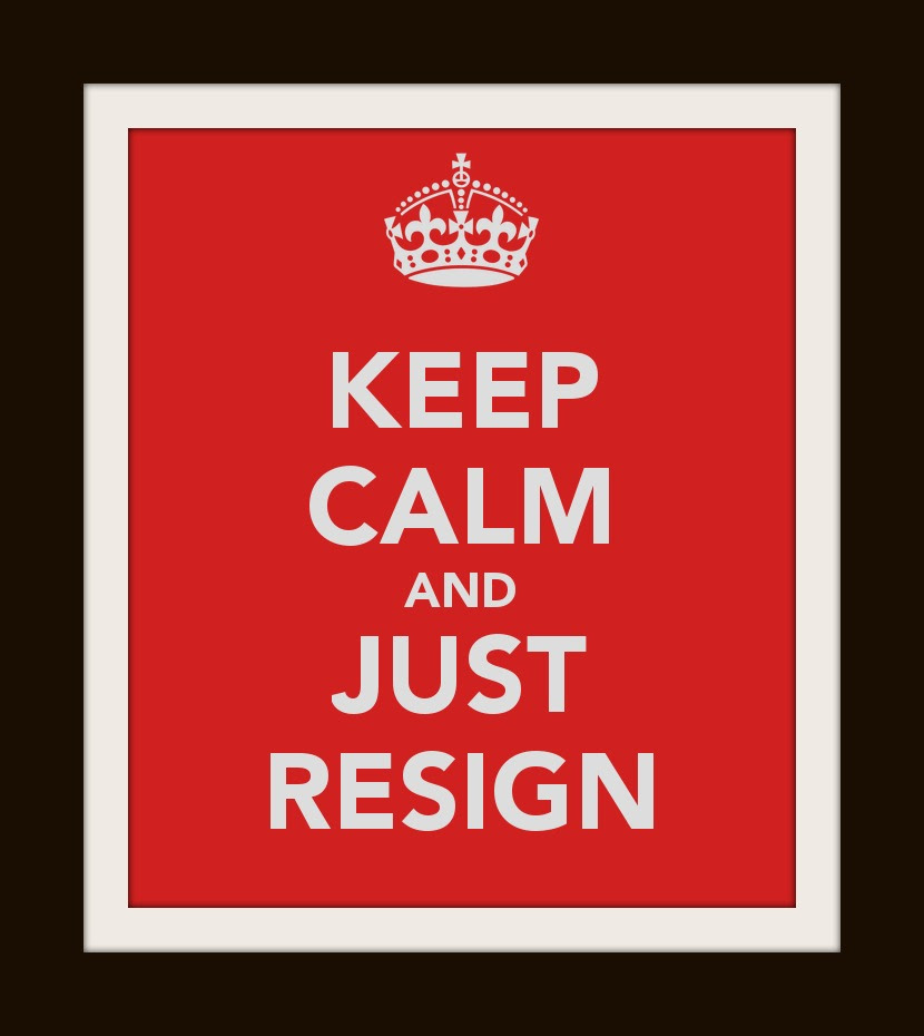 http://hollyonthehill.com/wp-content/uploads/2013/01/keep-calm-and-just-resign.jpg