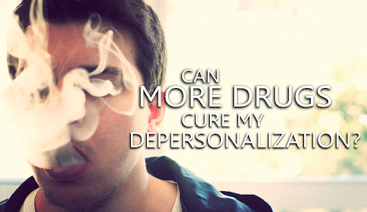 Can More Drugs Cure My Depersonalization?