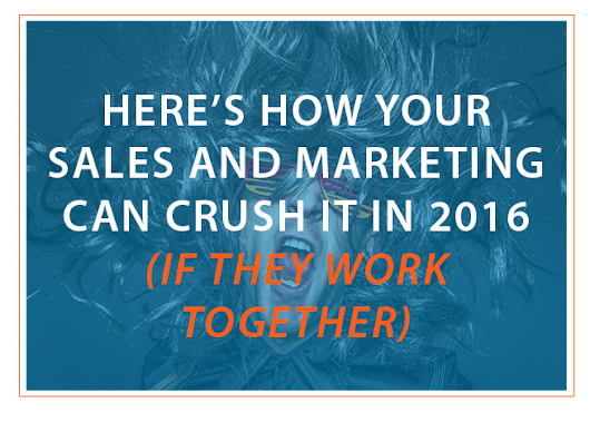 Here's How Your Sales And Marketing Can CRUSH IT In 2016 (If They Work Together)