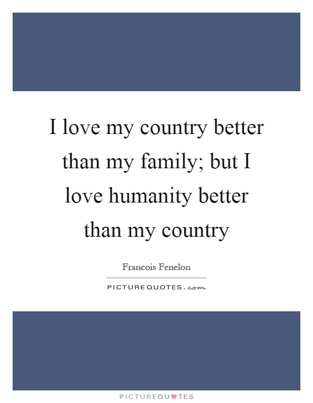 I Love My Country Better Than My Family But I Love Humanity