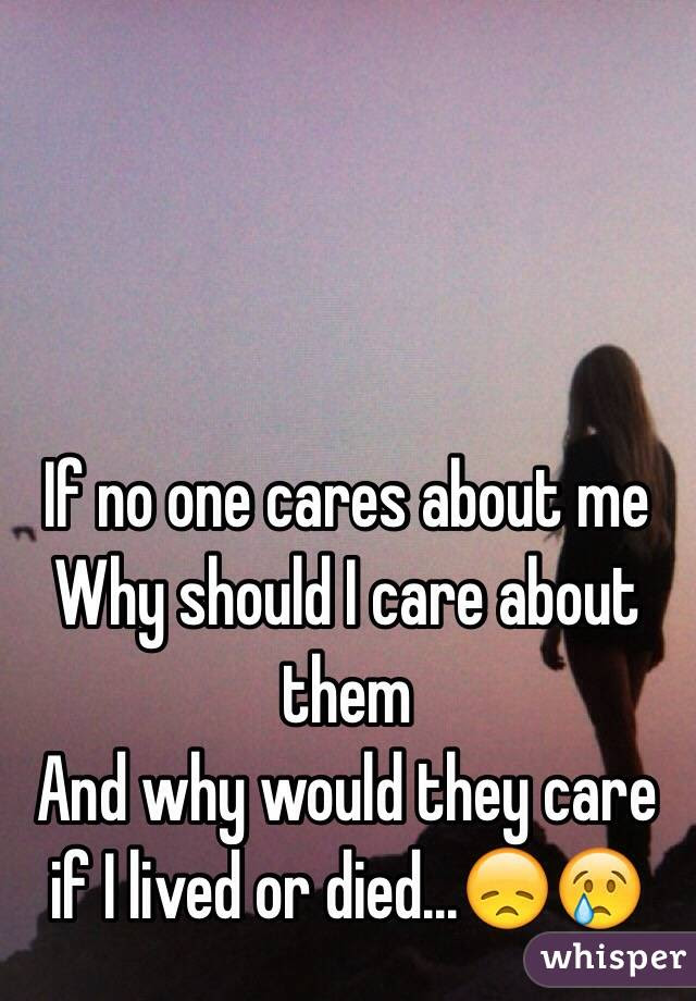 If No One Cares About Me Why Should I Care About Them And Why Would They