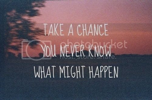 take a chance you never know what might happen love quote love image love photo, http://weheartit.com/entry/20451810