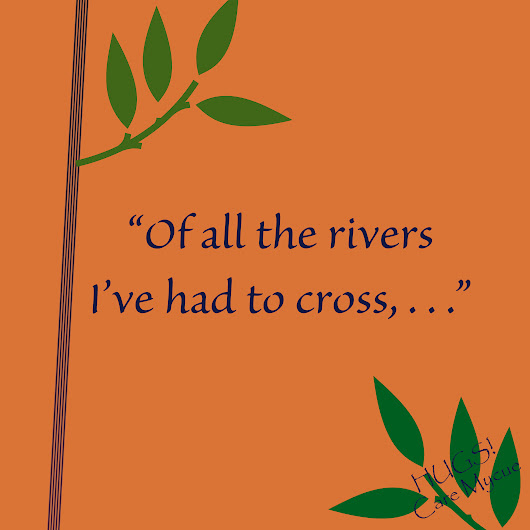 "Topic: Week 49: ""Of all the rivers I've had to cross, . . ."" 