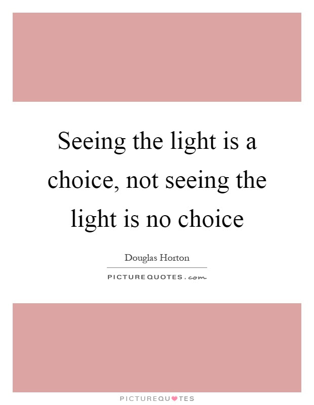 Seeing The Light Is A Choice Not Seeing The Light Is No Choice
