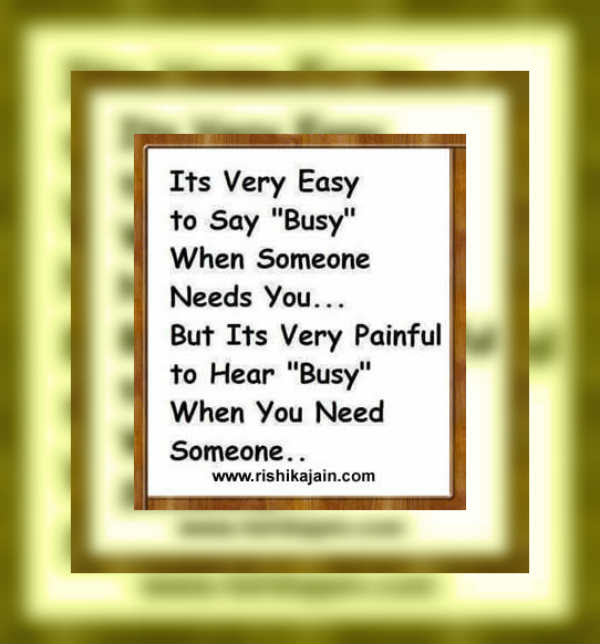 Quote It Is Very Easy To Say Busy When Someone Needs You