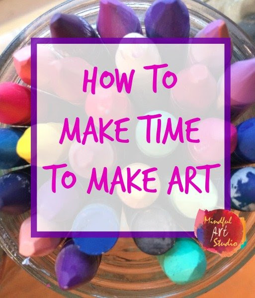 How to Make Time to Make Art - Mindful Art Studio