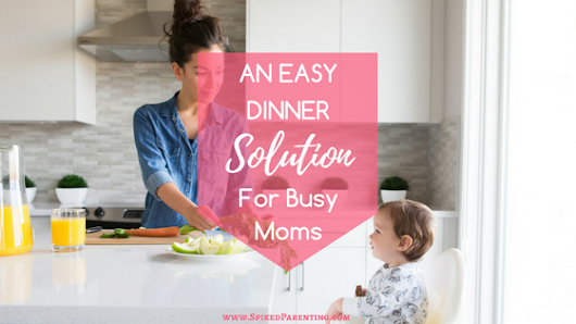 An Easy Dinner Solution for Busy Moms | SpikedParenting
