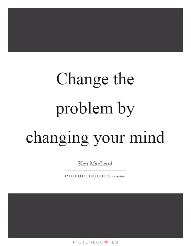 Change The Problem By Changing Your Mind Picture Quotes